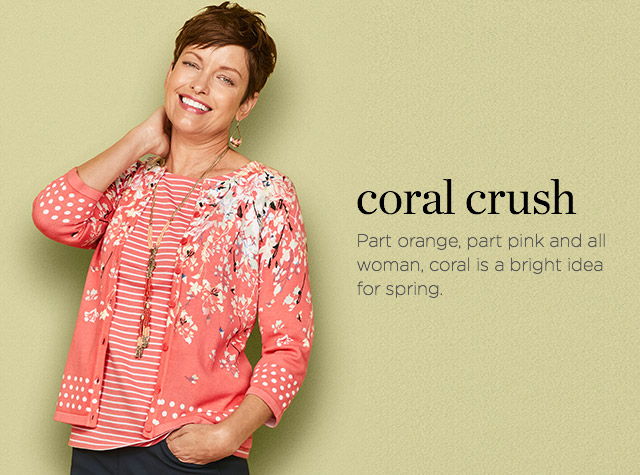 Clothing Category - Coral Crush: Part orange, part pink, and all woman, coral is a bright idea for spring.