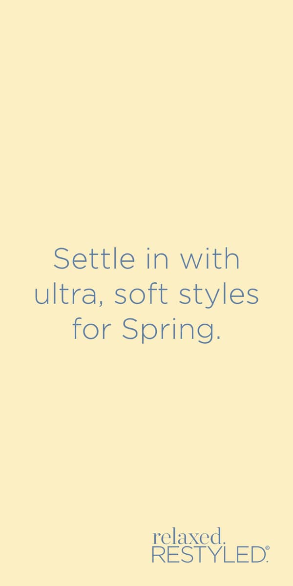 "relaxed.Restyled.® - ""Settle in with ultra, soft styles for Spring."""