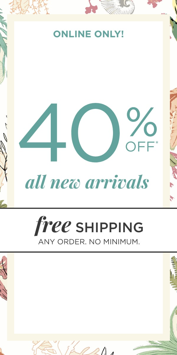 Online Only! 40% Off New Arrivals!* Plus: Free Shipping, No Minimum, Any Order!