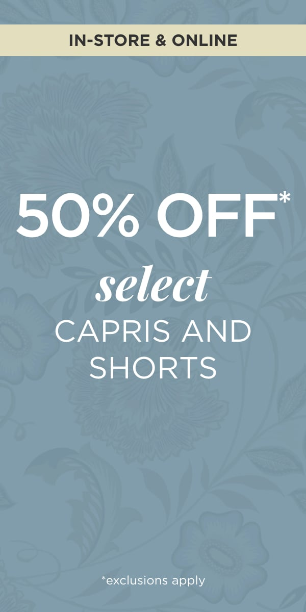 In-Store & Online 50% Off* Select Capris and Shorts Learn More.