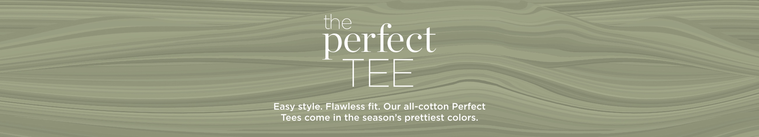 The Perfect Tee. Easy style. Flawless fit. Our all-cotton Perfect Tees come in the season's prettiest colors.