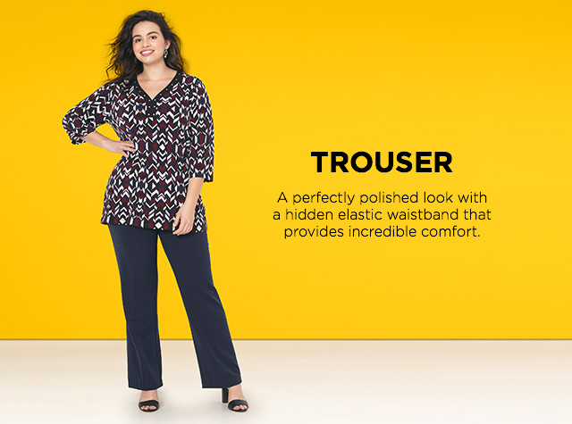 Trouser: A perfectly polished look with a hidden waistband that provides incredible comfort.