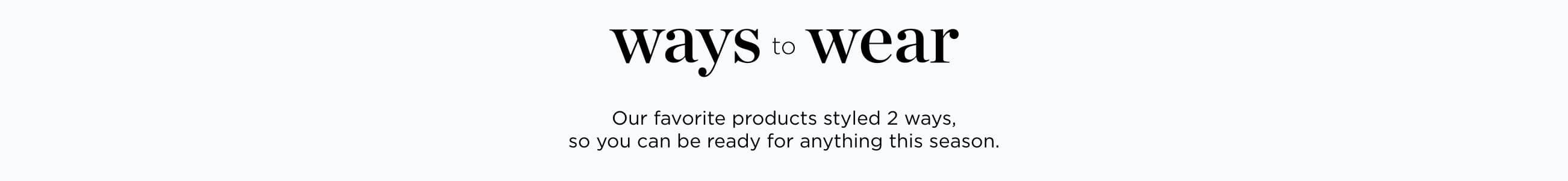 Ways to Wear: Our favorite products styled two ways, so you can be ready for anything this season.