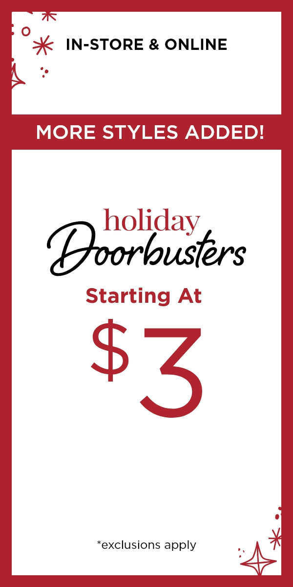 In-Store & Online: More Styles Added! Holiday Doorbusters Starting at $3*. *exclusions apply. Learn More.
