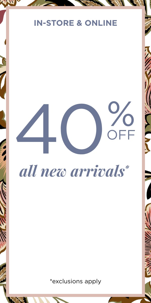 In-Store & Online: 40% Off All New Arrivals* *exclusions apply. Learn More.