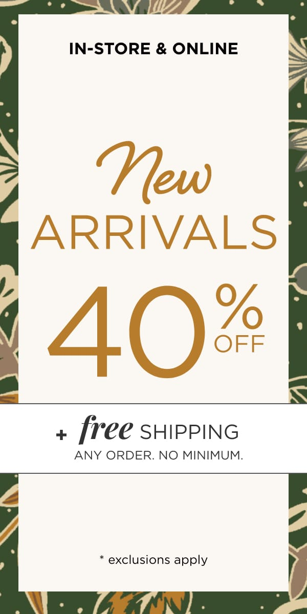 In-Store & Online: 40% off New Arrivals. Plus Free Shipping. Any Order. No Minimum. Learn More.