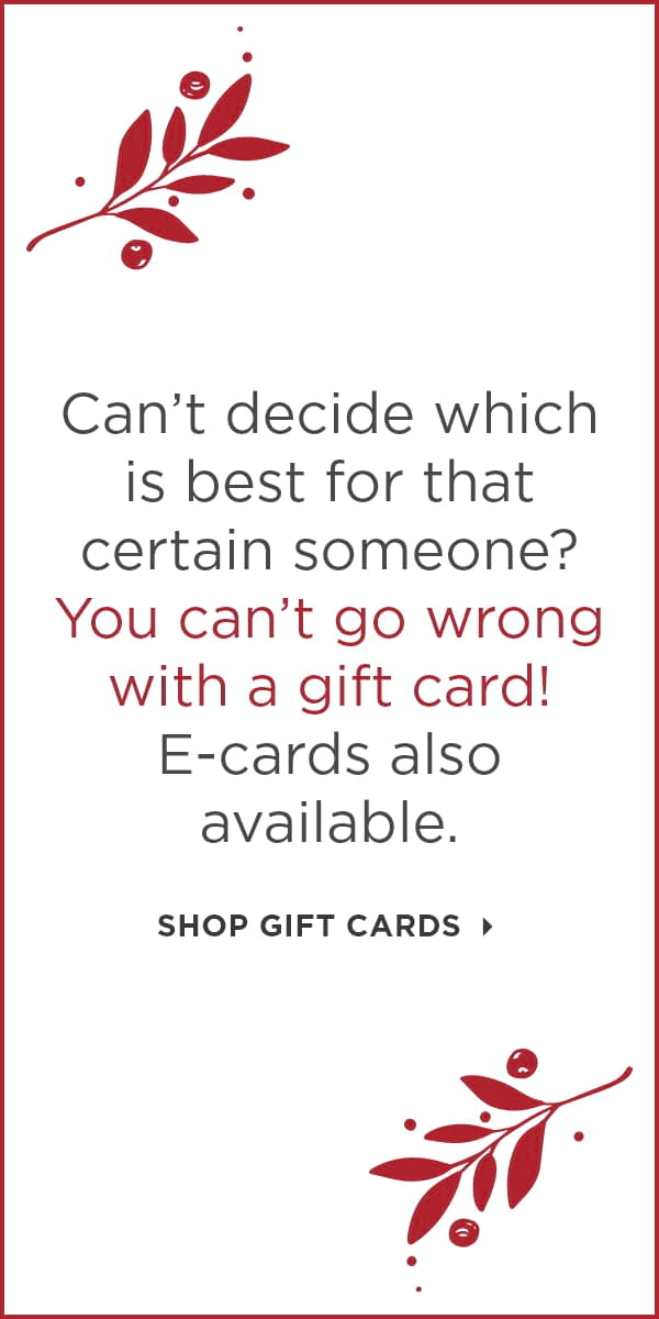 Can't decide which is best for that certain someone? You can't go wrong with a gift card! E-cards also available. Shop Gift Cards.