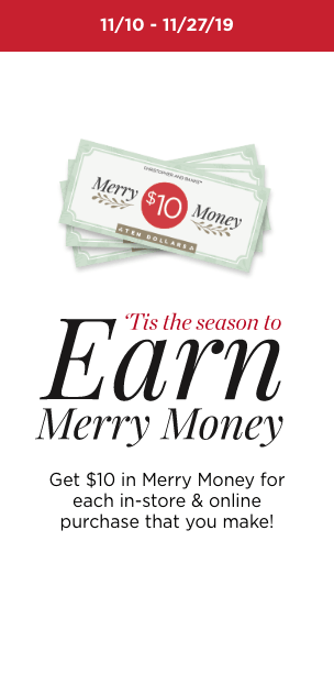 11/10 - 11/27/19 'Tis the Season to Earn Merry Money: Get $10 in Merry Money for each in-store & online purchase that you make! Learn More.