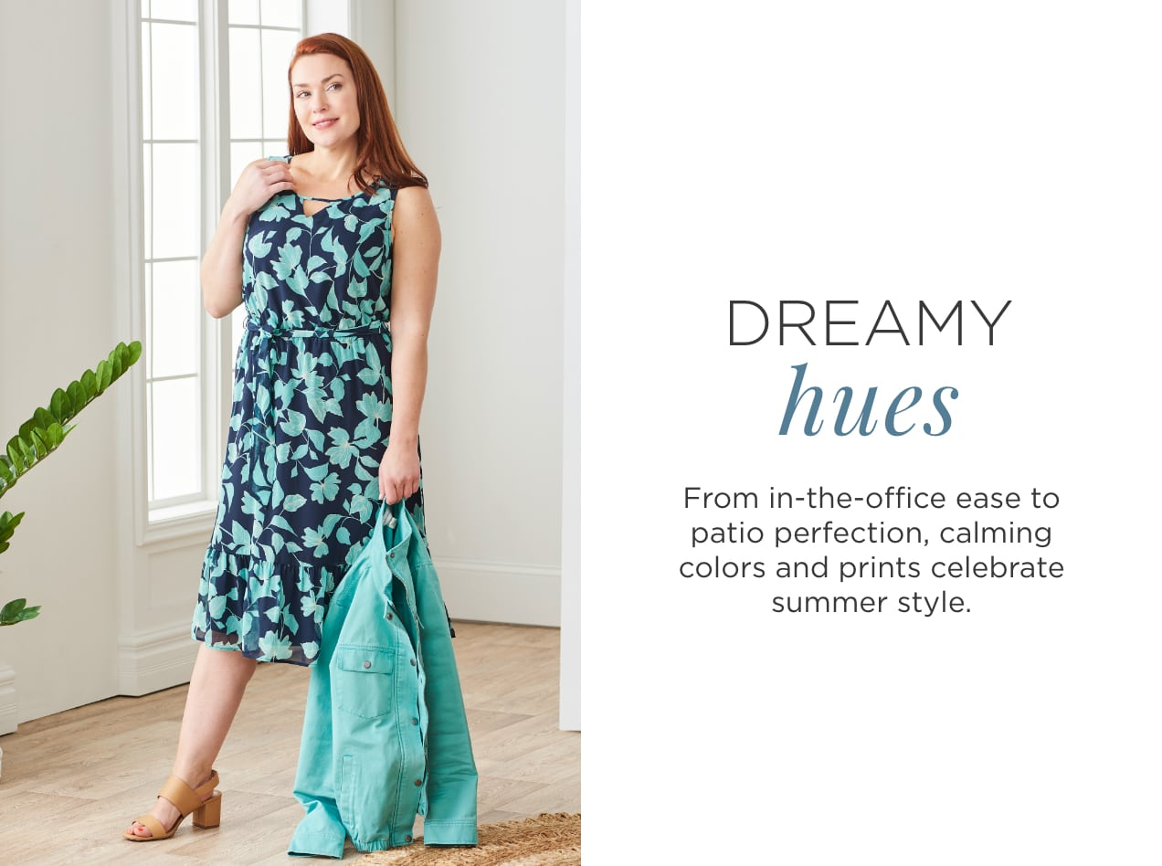 Dreamy Hues. From in-the-office ease to patio perfection, calming colors and prints celebrate summer style..