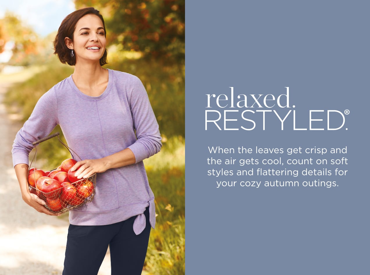 relaxed.Restyled.® When the leaves get crisp and the air gets cool, count on soft styles and flattering details for your cozy autumn outings.