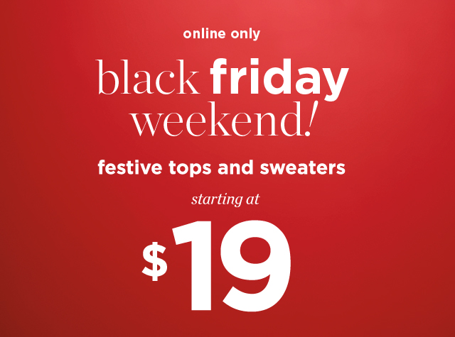 Clothing Category - Missy, Petite, Women Sale Banner - Online Only: Black Friday Weekend! Festive Tops and Sweaters starting at $19!