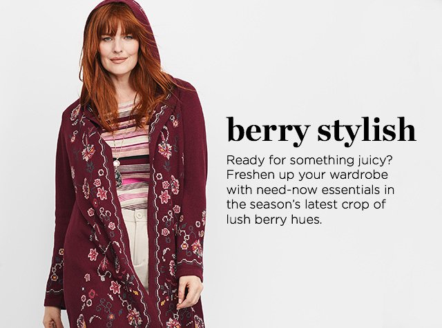 Berry Stylish. Ready for something juicy? Freshen up your wardrobe with need-now essentials in the season's latest crop of lush, berry hues.