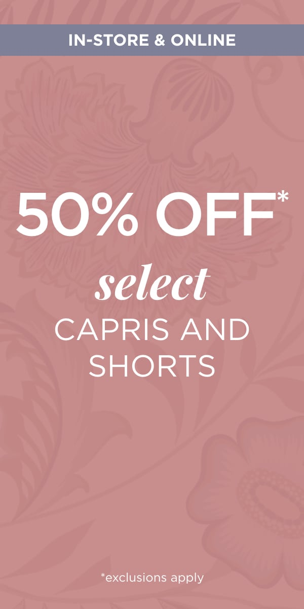 In-Store & Online 50% Off* Select Capris and Shorts*. *exclusions apply. Learn More.
