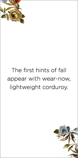 """The first hints of fall appear with wear-now, lightweight corduroy."""