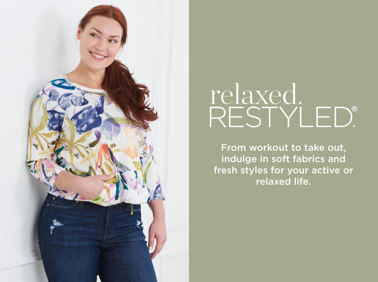 relaxed. Restyled.® From workout to take-out, indulge in soft fabrics and fresh styles for your active or relaxed life.