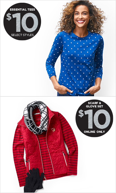 Essential Tees: $10 (Select Styles) and, online only, Scarf & Glove Set $10!