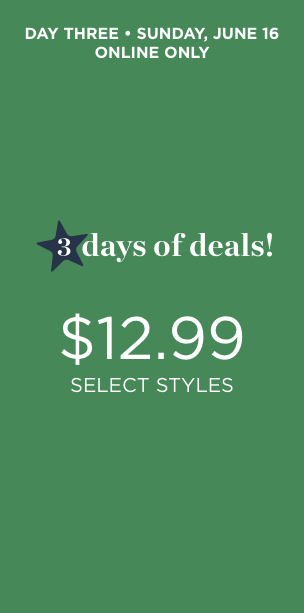 Day Three • Sunday, June 16th • Online Only. Three Days of Deals! $12.99 Select Styles!