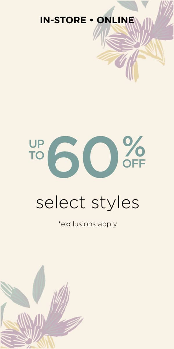 In-Store & Online: Up To 60% off Select Styles. *Exclusions Apply. Learn More.