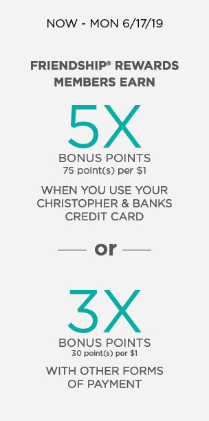 Now Through Monday 6/17/19: Friendship Rewards Members Earn 5x Bonus Points (75 point(s) per $1) when you use your Christopher & Banks Credit Card. Or, 3x Bonus Points (30 point(s) per $1) with other forms of payment. Learn More.