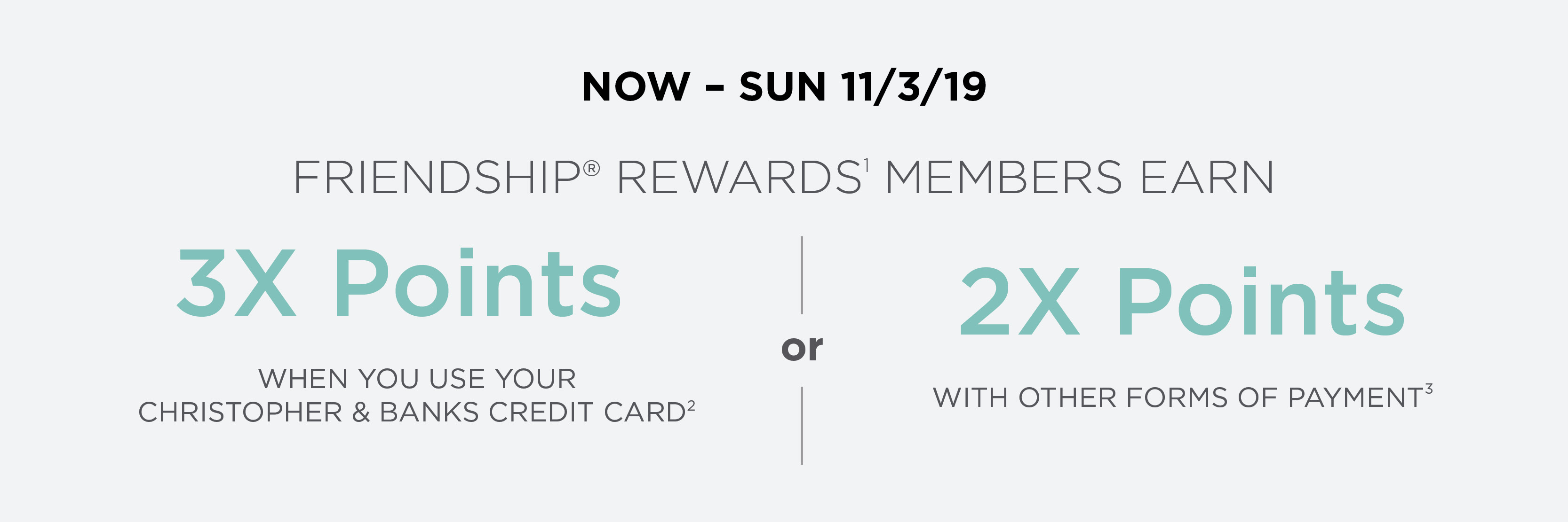 Through Sunday, November third, 2019: Friendship® Rewards(1) members earn three-times points when you use your Christopher & Banks credit card(2) or two-times points with other forms of payment(3)!