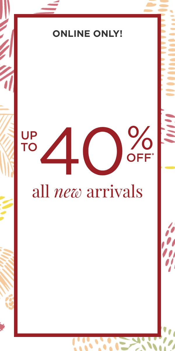 Online: All New Arrivals Up to 40% Off. Learn More.