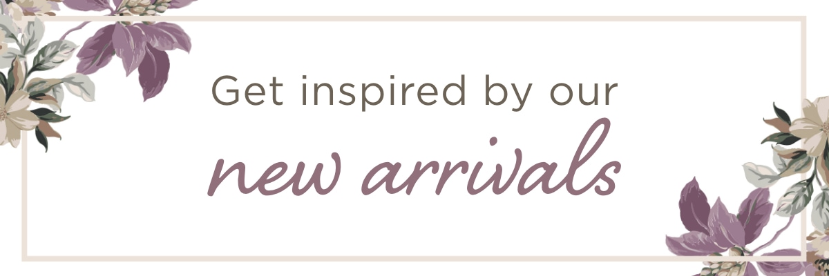 Get inspired by our New Arrivals!