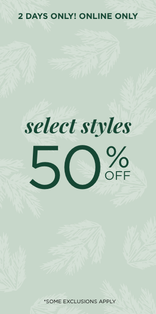 2 Days Only! Online Only! Select Styles 50% Off. *Some Exclusions Apply. Learn More.