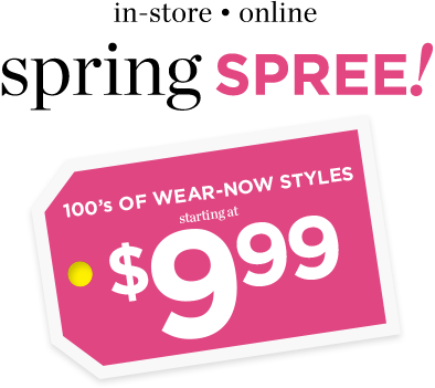 In-Store & Online: Spring Spree! Hundreds of Wear-Now Styles starting at $9.99!