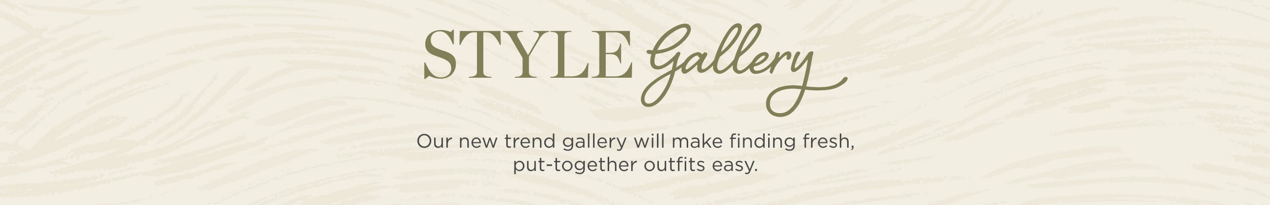 Style Gallery. Our new trend gallery will make finding fresh, put-together outfits easy..
