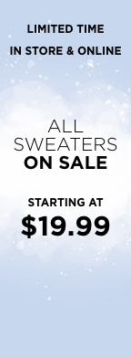 Limited Time In Store & Online Only. All Sweaters On Sale. Starting at $19.99. Learn More.