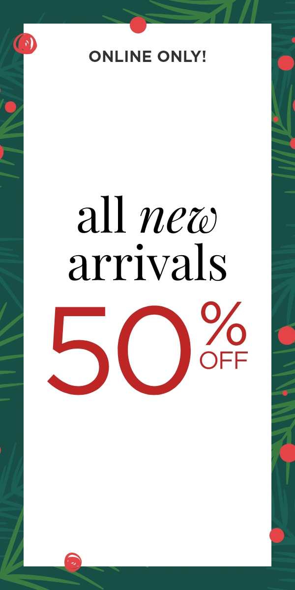 In-Store & Online: 50% Off All New Arrivals. Learn More.