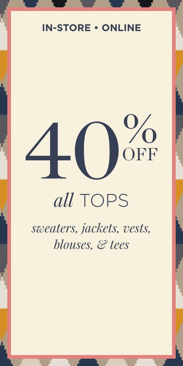 In-Store & Online: 40% Off All Tops: Sweaters, Jackets, Vests, Blouses, & tees. Learn More.