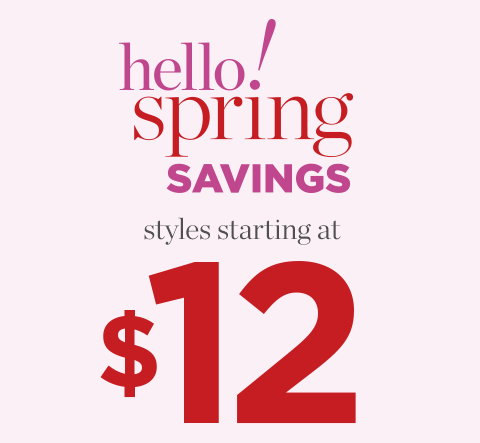 Hello Spring Savings! Styles Starting at $12!