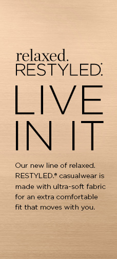 "Relaxed. Restyled. Live In It! Our new line of ""relaxed. RESTYLED.®"" casualwear is made with ultra-soft fabric for an extra comfortable fit that moves with you."