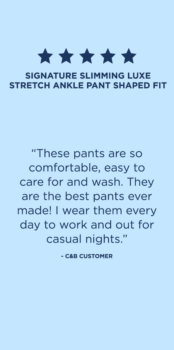 "Pants: 4. Signature Slimming Luxe Stretch Plus Size Ankle Pant. ""These pants are so comfortable, easy to care for and wash. They are the best pants ever made! I wear them every day to work and out for casual nights."" – C&B Customer."