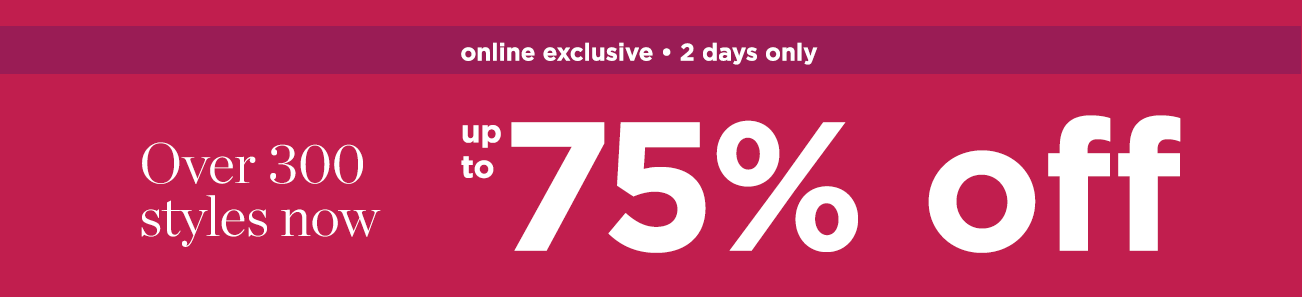 online exclusive 2 days only - over 300 styles now up to 75% off
