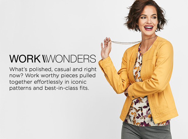Work Wonders. What's polished, casual, and right-now? Work-worthy pieces pulled together, effortlessly, in iconic patterns and best-in-class fits.