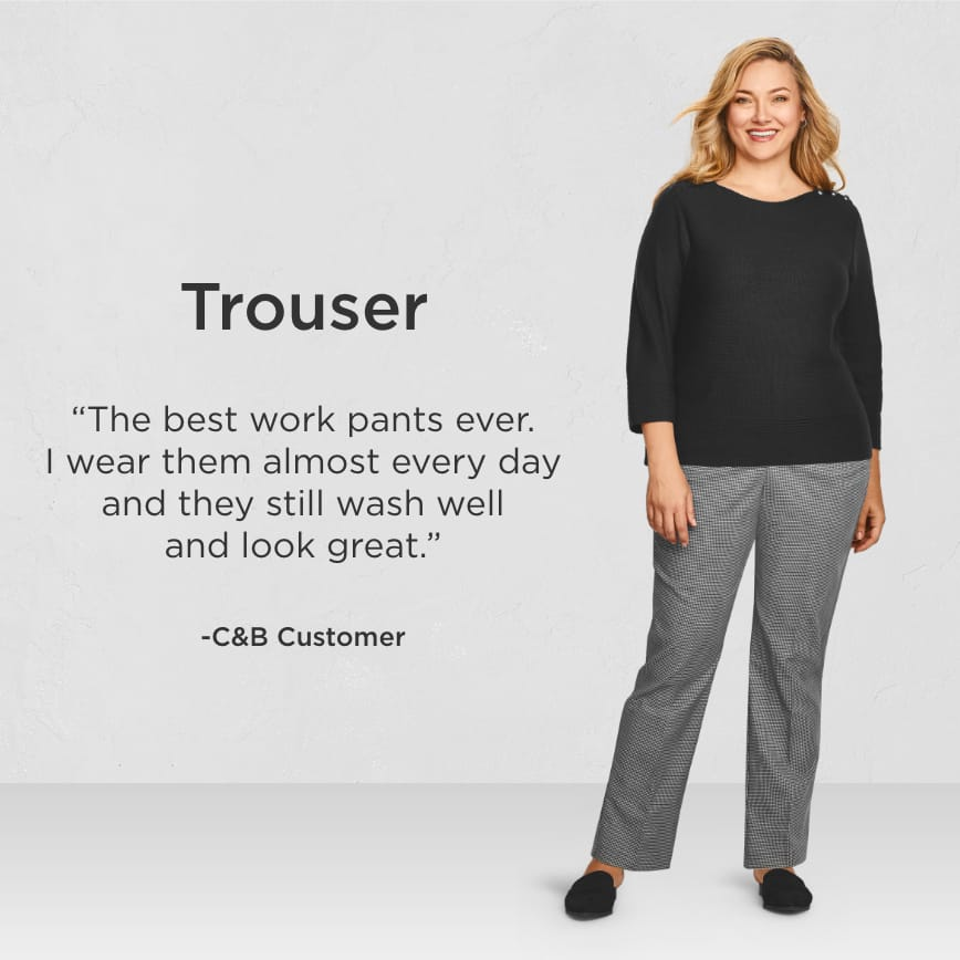 "Trouser. ""The best work pants ever. I wear them almost every day and they still wash well and look great."" - Christopher & Banks Customer"