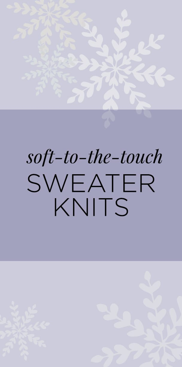 Soft-to-the-touch sweater knits.