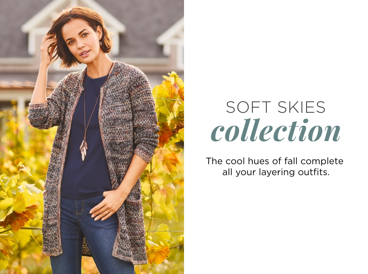 Soft Skies Collection. The cool hues of fall complete all your layering outfits.