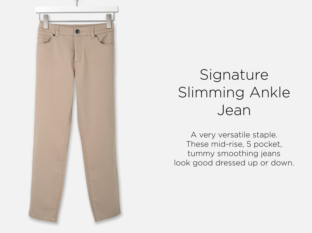 Signature Slimming Ankle Jean. A very versatile staple. These mid-rise, five pocket, tummy smoothing jeans look good dressed up or down.