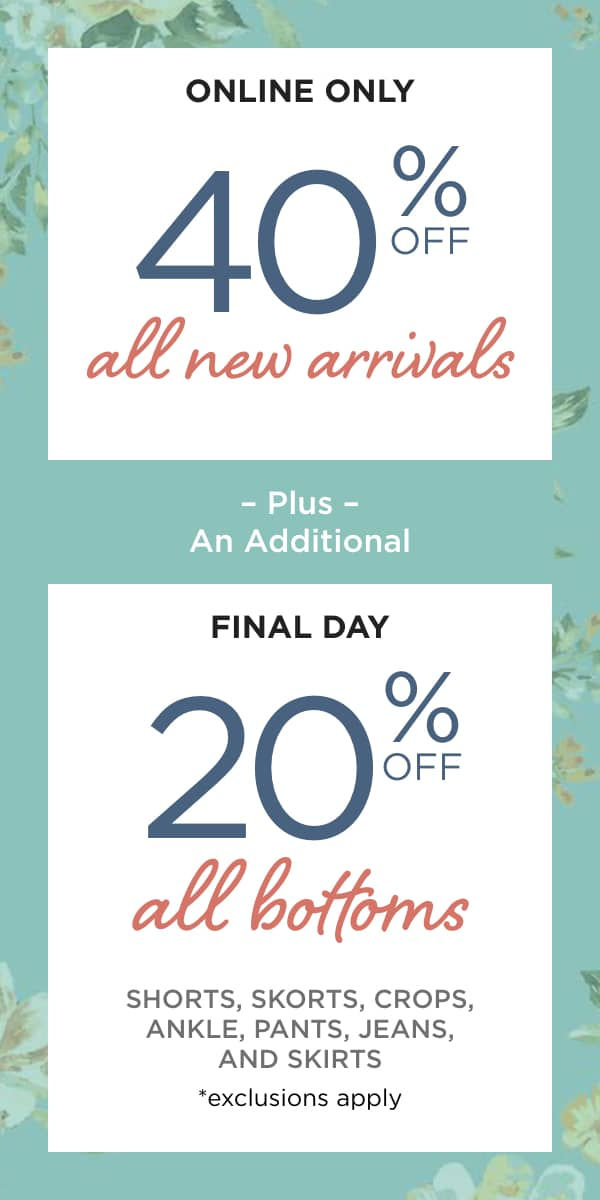 Online Only! 40% off Everything* and Final Day! Online Only! Extra 20% off All Bottoms: Pants, Jeans, Ankles, Crops, Shorts, Skirts and Skorts. Learn More.