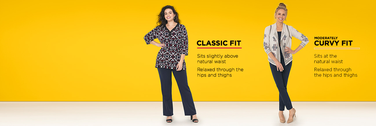 Classic Fit: Sits slightly above the natural waist and is relaxed through the hips and thighs. Moderately Curvy Fit: Sits at the natural waist and is relaxed through the hips and thighs.