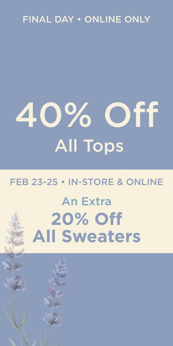 """Final Day! • Online Only: 40% Off All Tops! Plus February 23 - 25 • In-Store & Online: """"Days of Deals"""": Take an extra 20% off all sweaters!"""