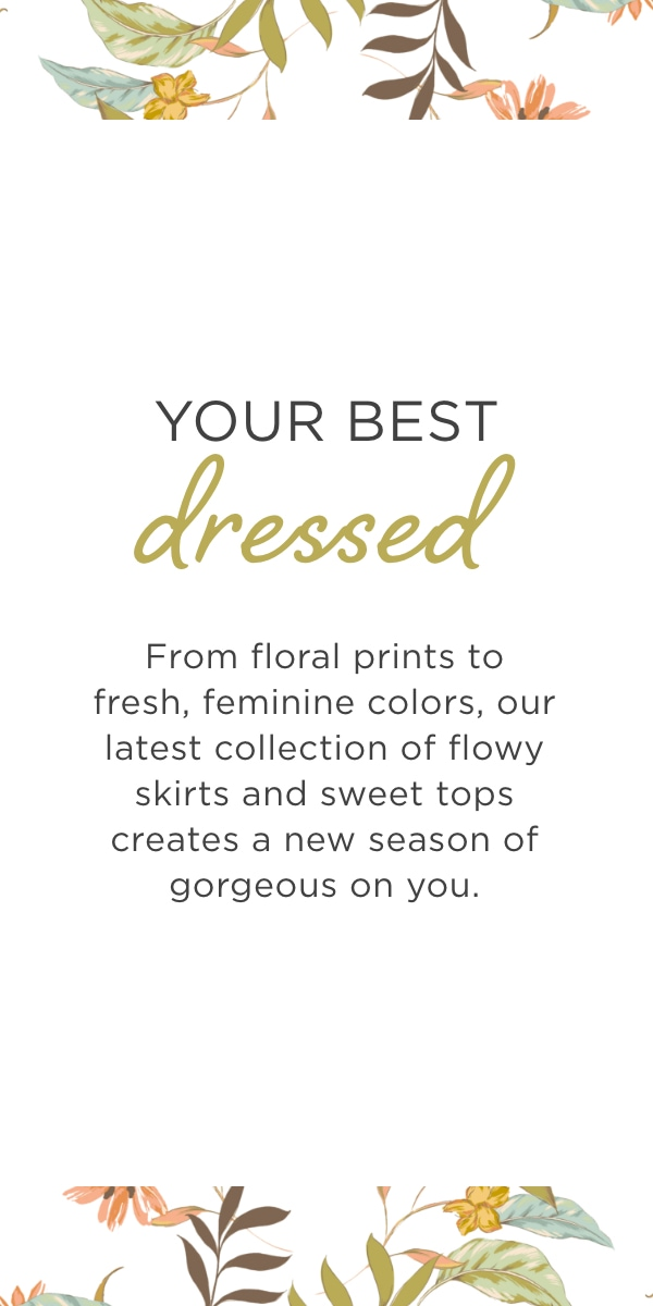 Your Best Dressed. From floral prints to fresh, feminine colors, our latest collection of flowy skirts and sweet tops creates a new season of gorgeous on you.