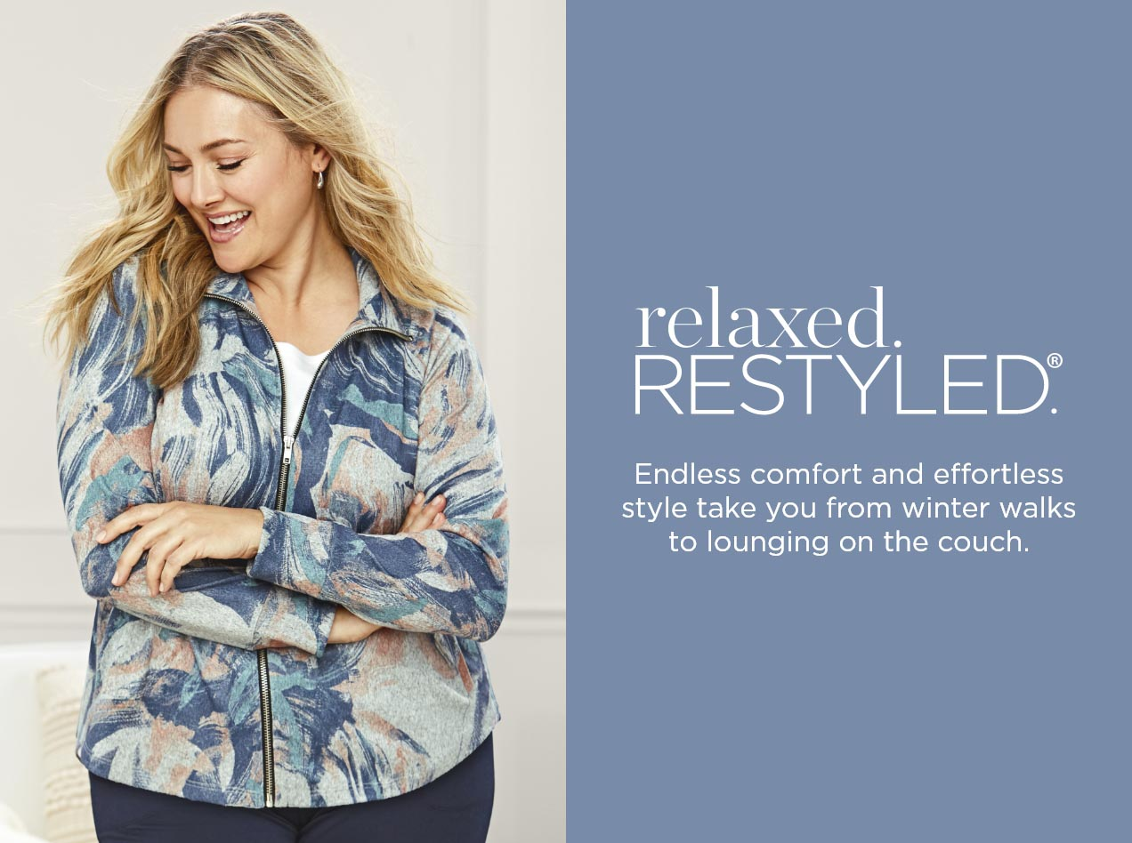 relaxed.RESTYLED. Endless comfort and effortless style take you from winter walks to lounging on the couch.