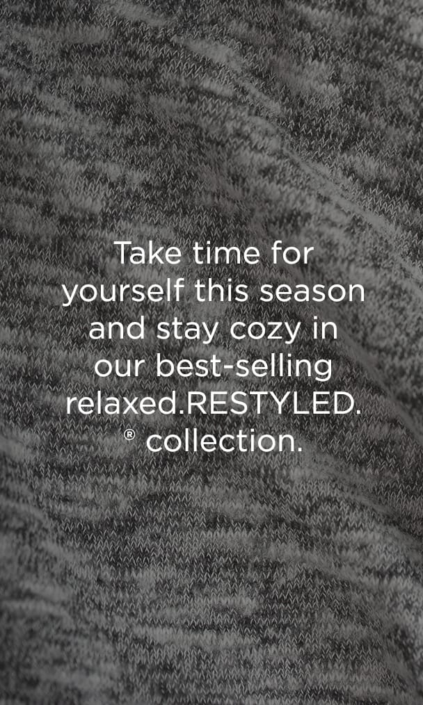 Take time for yourself this season and stay cozy in our best-selling relaxed.RESTYLED collection Learn More.