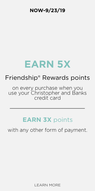 Now through 9/23/19 earn 5X Friendship Rewards Points on every purchase when you use your Chrisptopher and Banks credit card, or earn 3x points with any other form of payment. Learn More.