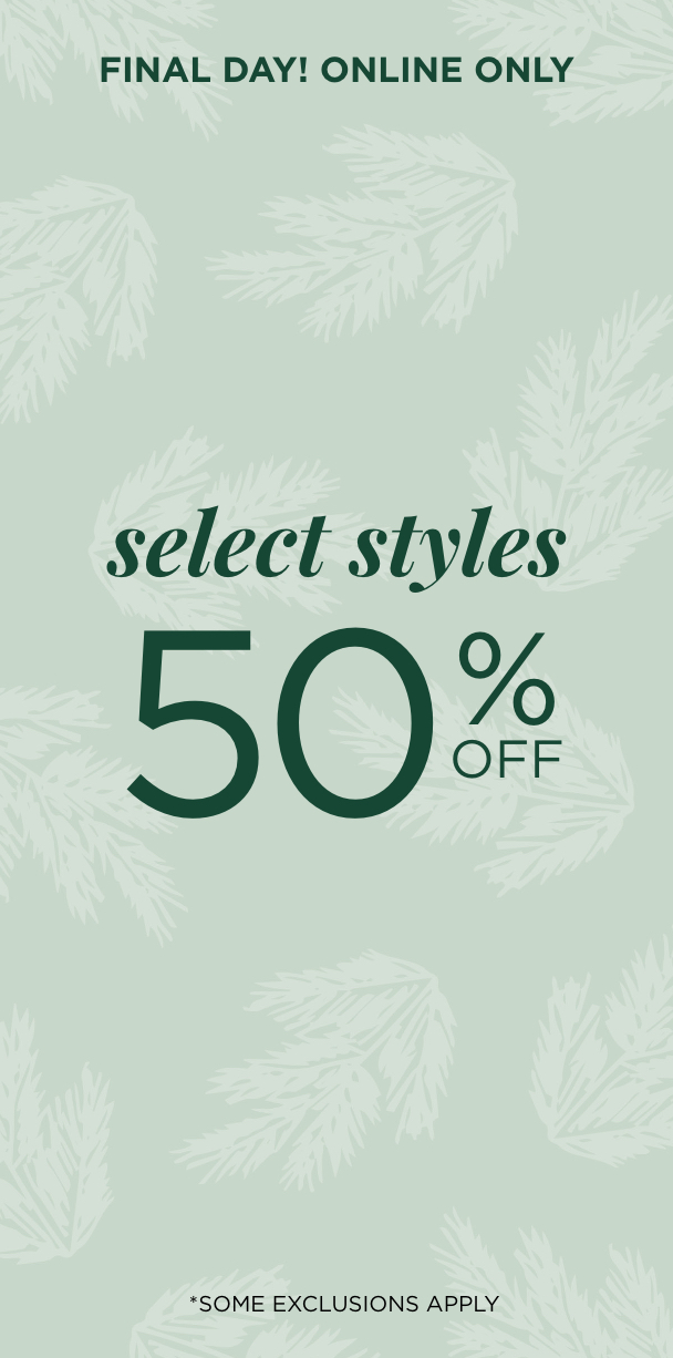 Final Day! Online Only! Select Styles 50% Off. *Some Exclusions Apply. Learn More.