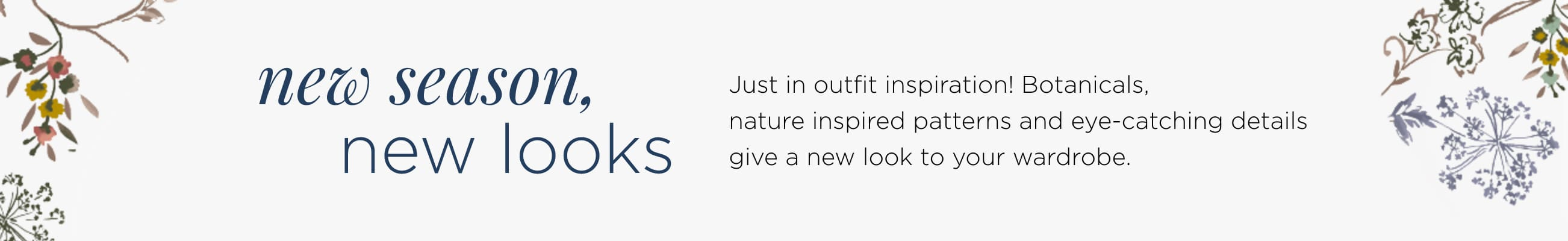 New Season, New Looks. Just-in outfit inspiration! Botanicals, nature-inspired patterns, and eye-catching details give a new look to your wardrobe.